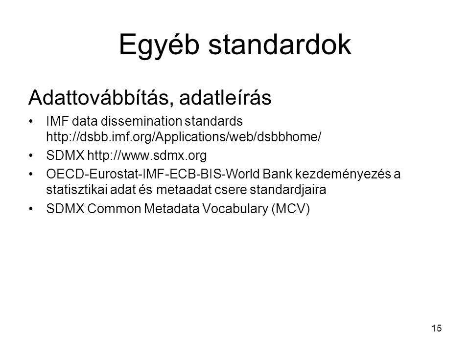 Egyéb standardok Adattovábbítás, adatleírás IMF data dissemination standards http://dsbb.imf.org/Applications/web/dsbbhome/ SDMX http://www.sdmx.org O