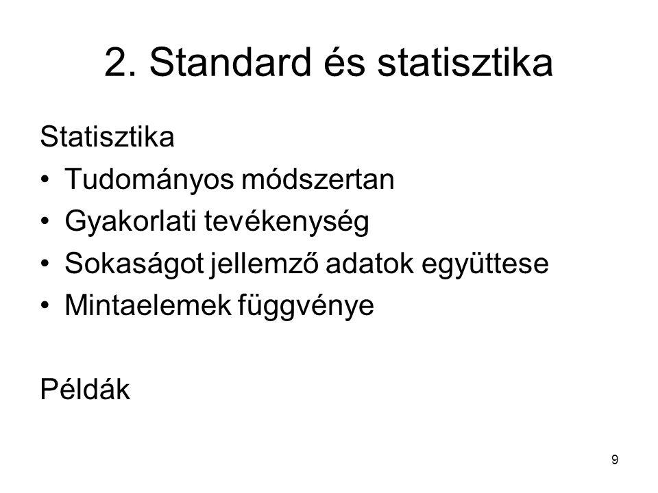 2. Standard és statisztika Statisztika Tudományos módszertan Gyakorlati tevékenység Sokaságot jellemző adatok együttese Mintaelemek függvénye Példák 9