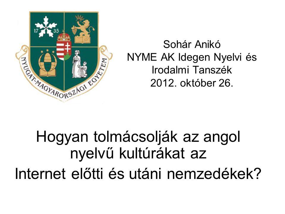 Sohár Anikó NYME AK Idegen Nyelvi és Irodalmi Tanszék 2012. október 26. Hogyan tolmácsolják az angol nyelvű kultúrákat az Internet előtti és utáni nem