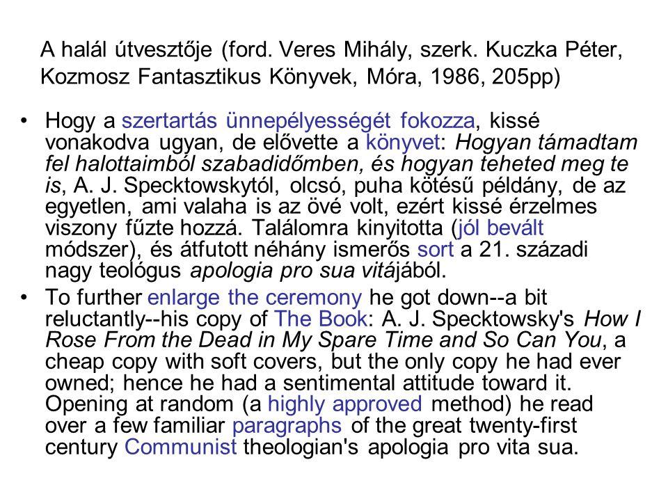 A halál útvesztője (ford. Veres Mihály, szerk. Kuczka Péter, Kozmosz Fantasztikus Könyvek, Móra, 1986, 205pp) Hogy a szertartás ünnepélyességét fokozz