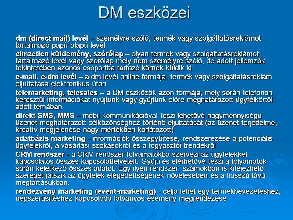 DM eszközei dm (direct mail) levél – személyre szóló, termék vagy szolgáltatásreklámot tartalmazó papír alapú levél cimzetlen küldemény, szórólap – olyan termék vagy szolgáltatásreklámot tartalmazó levél vagy szórólap mely nem személyre szóló, de adott jellemzők tekintetében azonos csoportba tartozó körnek küldik ki e-mail, e-dm levél – a dm levél online formája, termék vagy szolgáltatásreklám eljuttatása elektronikus úton telemarketing, telesales – a DM eszközök azon formája, mely során telefonon keresztül információkat nyújtunk vagy gyűjtünk előre meghatározott ügyfélkörtől adott témában direkt SMS, MMS – mobil kommunikációval teszi lehetővé nagymennyiségű üzenet meghatározott célközönséghez történő eljuttatását (az üzenet terjedelme, kreatív megjelenése nagy mértékben korlátozott) adatbázis marketing - információk összegyűjtése, rendszerezése a potenciális ügyfelekről, a vásárlási szokásokról és a fogyasztói trendekről CRM rendszer - a CRM rendszer folyamatokba szervezi az ügyfelekkel kapcsolatos összes kapcsolatfelvételt.