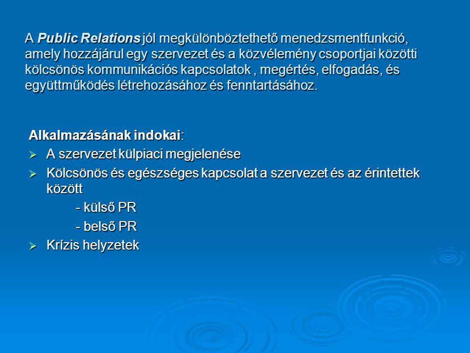 Alkalmazásának indokai:  A szervezet külpiaci megjelenése  Kölcsönös és egészséges kapcsolat a szervezet és az érintettek között - külső PR - belső PR  Krízis helyzetek A Public Relations jól megkülönböztethető menedzsmentfunkció, amely hozzájárul egy szervezet és a közvélemény csoportjai közötti kölcsönös kommunikációs kapcsolatok, megértés, elfogadás, és együttműködés létrehozásához és fenntartásához.