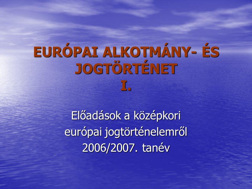EURÓPAI ALKOTMÁNY- ÉS JOGTÖRTÉNET I. Előadások a középkori európai jogtörténelemről 2006/2007. tanév