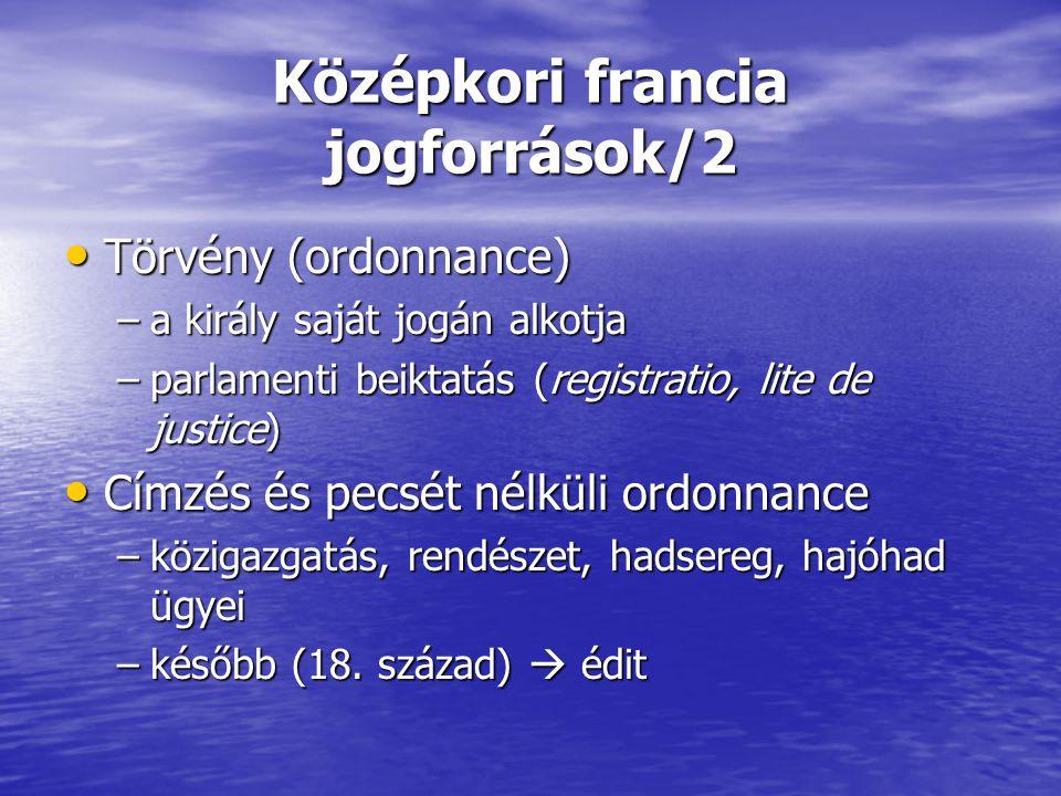 Középkori francia jogforrások/2 Törvény (ordonnance) Törvény (ordonnance) –a király saját jogán alkotja –parlamenti beiktatás (registratio, lite de ju