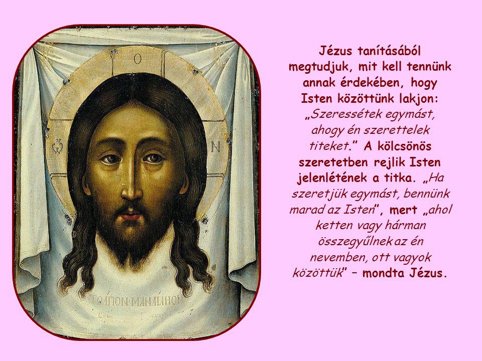 """Jézus tanításából megtudjuk, mit kell tennünk annak érdekében, hogy Isten közöttünk lakjon: """"Szeressétek egymást, ahogy én szerettelek titeket. A kölcsönös szeretetben rejlik Isten jelenlétének a titka."""