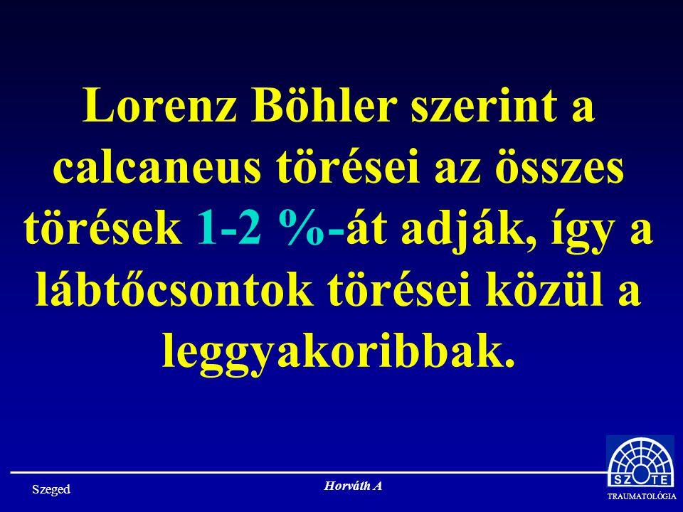 TRAUMATOLÓGIA Szeged Horváth A Lorenz Böhler szerint a calcaneus törései az összes törések 1-2 %-át adják, így a lábtőcsontok törései közül a leggyakoribbak.
