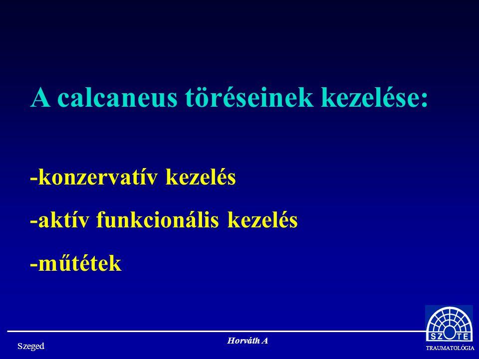 TRAUMATOLÓGIA Szeged Horváth A A calcaneus töréseinek kezelése: -konzervatív kezelés -aktív funkcionális kezelés -műtétek