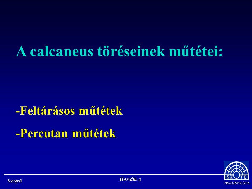 TRAUMATOLÓGIA Szeged Horváth A A calcaneus töréseinek feltárásos műtétei: