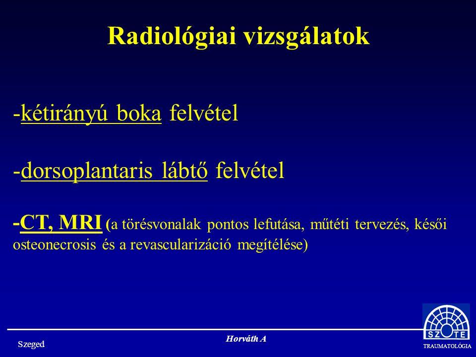 TRAUMATOLÓGIA Szeged Horváth A -kétirányú boka felvétel -dorsoplantaris lábtő felvétel -CT, MRI (a törésvonalak pontos lefutása, műtéti tervezés, késői osteonecrosis és a revascularizáció megítélése) Radiológiai vizsgálatok