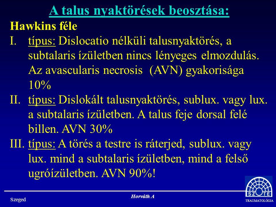 TRAUMATOLÓGIA Szeged Horváth A A talus nyaktörések beosztása: Hawkins féle I.típus: Dislocatio nélküli talusnyaktörés, a subtalaris ízületben nincs lényeges elmozdulás.