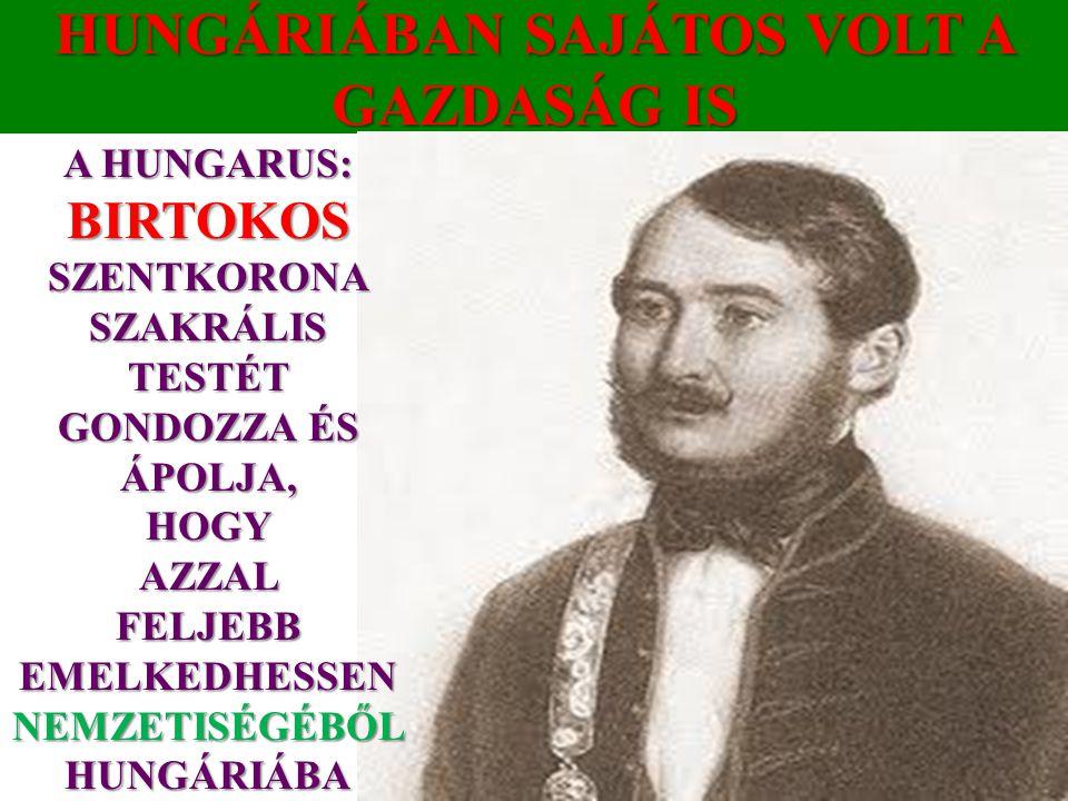 HUNGÁRIÁBAN SAJÁTOS VOLT A GAZDASÁG IS A HUNGARUS: BIRTOKOS SZENTKORONA SZAKRÁLIS TESTÉT GONDOZZA ÉS ÁPOLJA, HOGYAZZALFELJEBB EMELKEDHESSEN NEMZETISÉGÉBŐL HUNGÁRIÁBA