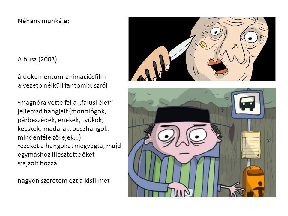 """Néhány munkája: A busz (2003) áldokumentum-animációsfilm a vezető nélküli fantombuszról magnóra vette fel a """"falusi élet"""" jellemző hangjait (monológok"""