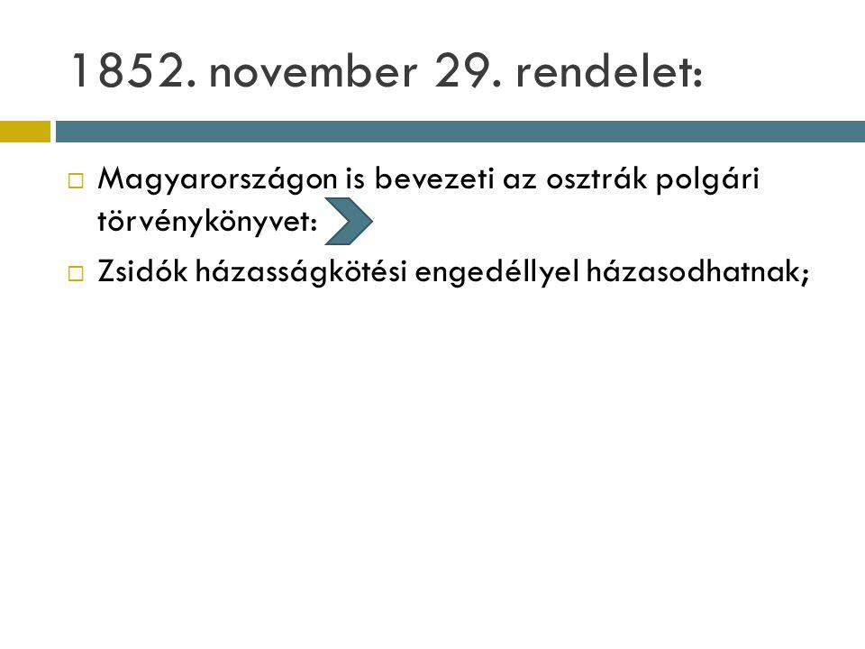 1852. november 29. rendelet:  Magyarországon is bevezeti az osztrák polgári törvénykönyvet:  Zsidók házasságkötési engedéllyel házasodhatnak;