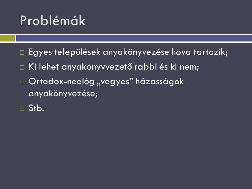 """Problémák  Egyes települések anyakönyvezése hova tartozik;  Ki lehet anyakönyvvezető rabbi és ki nem;  Ortodox-neológ """"vegyes"""" házasságok anyakönyv"""