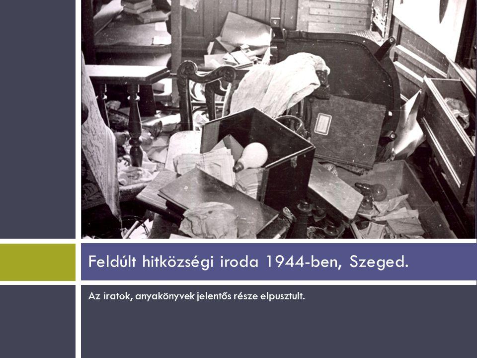 Az iratok, anyakönyvek jelentős része elpusztult. Feldúlt hitközségi iroda 1944-ben, Szeged.