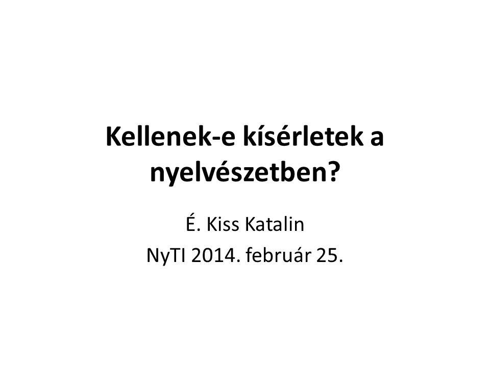 Kellenek-e kísérletek a nyelvészetben? É. Kiss Katalin NyTI 2014. február 25.