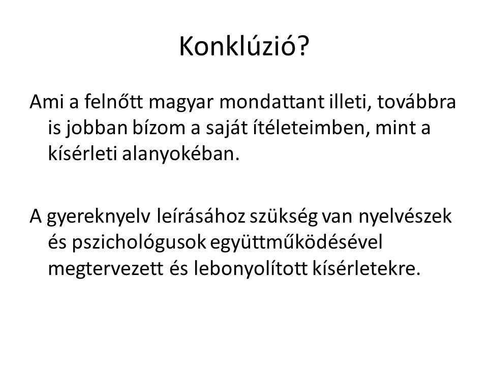 Konklúzió? Ami a felnőtt magyar mondattant illeti, továbbra is jobban bízom a saját ítéleteimben, mint a kísérleti alanyokéban. A gyereknyelv leírásáh