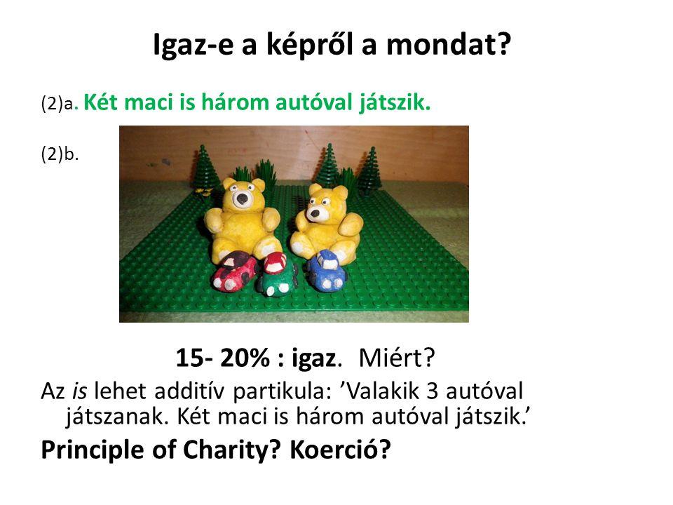Igaz-e a képről a mondat? (2)a. Két maci is három autóval játszik. (2)b. 15- 20% : igaz. Miért? Az is lehet additív partikula: 'Valakik 3 autóval játs