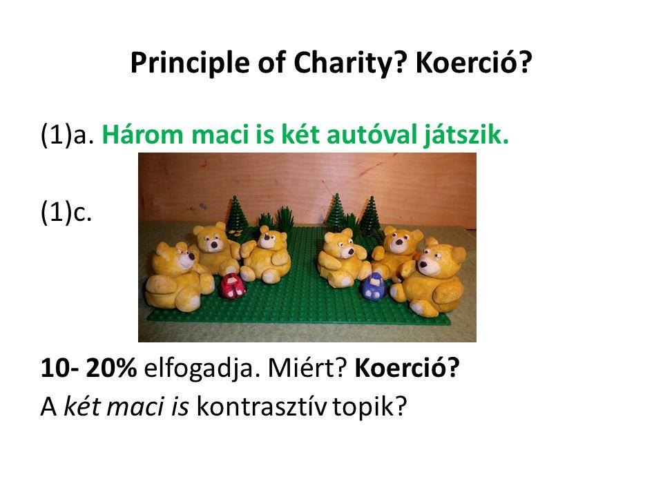 Principle of Charity? Koerció? (1)a. Három maci is két autóval játszik. (1)c. 10- 20% elfogadja. Miért? Koerció? A két maci is kontrasztív topik?