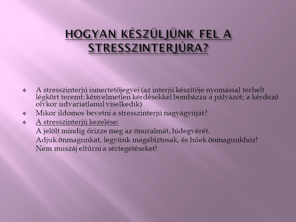  A stresszinterjú ismertetőjegyei (az interjú készítője nyomással terhelt légkört teremt; kényelmetlen kérdésekkel bombázza a pályázót; a kérdező olykor udvariatlanul viselkedik)  Mikor ildomos bevetni a stresszinterjú nagyágyúját.