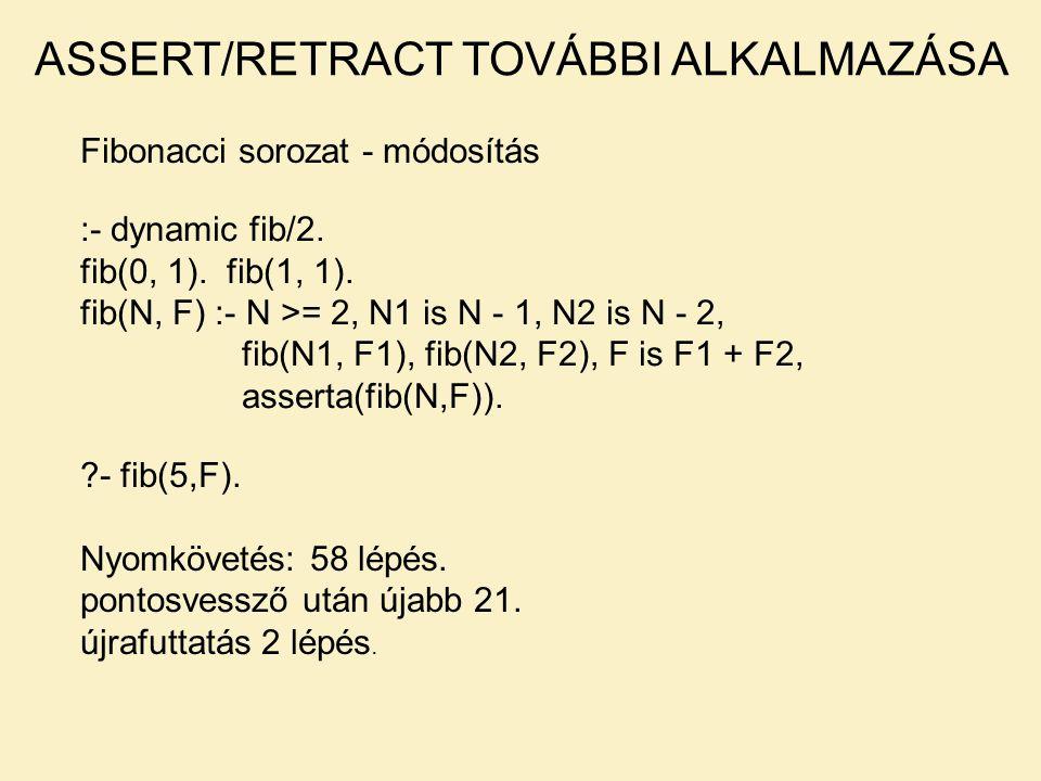 Fibonacci sorozat - módosítás ASSERT/RETRACT TOVÁBBI ALKALMAZÁSA :- dynamic fib/2. fib(0, 1). fib(1, 1). fib(N, F) :- N >= 2, N1 is N - 1, N2 is N - 2