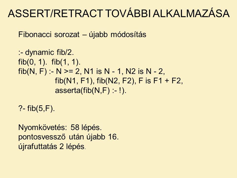 Fibonacci sorozat – újabb módosítás ASSERT/RETRACT TOVÁBBI ALKALMAZÁSA :- dynamic fib/2. fib(0, 1). fib(1, 1). fib(N, F) :- N >= 2, N1 is N - 1, N2 is