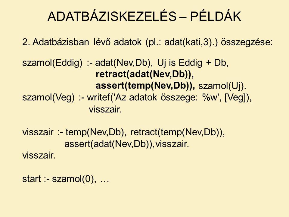 2. Adatbázisban lévő adatok (pl.: adat(kati,3).) összegzése: szamol(Eddig) :- adat(Nev,Db), Uj is Eddig + Db, szamol(Uj). szamol(Veg) :- writef('Az ad