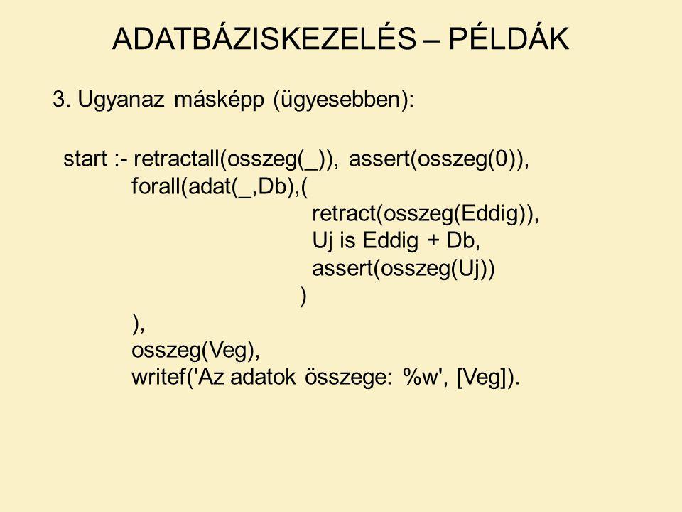 3. Ugyanaz másképp (ügyesebben): start :- retractall(osszeg(_)), assert(osszeg(0)), forall(adat(_,Db),( retract(osszeg(Eddig)), Uj is Eddig + Db, asse