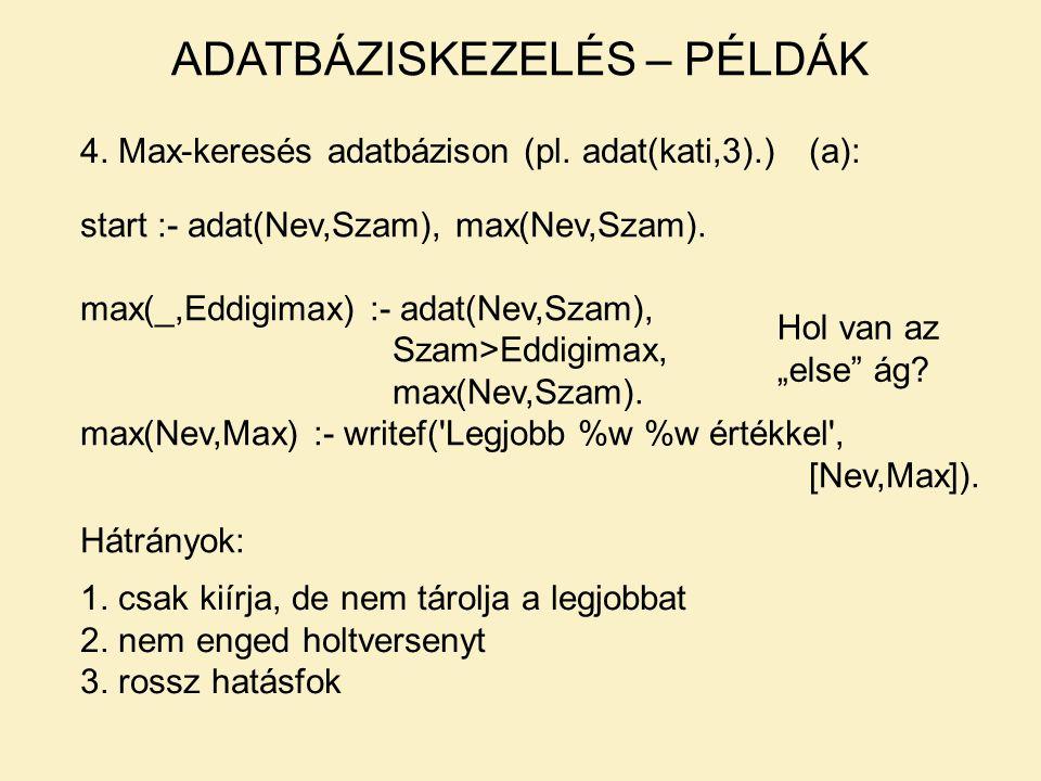 4. Max-keresés adatbázison (pl. adat(kati,3).)(a): start :- adat(Nev,Szam), max(Nev,Szam). max(_,Eddigimax) :- adat(Nev,Szam), Szam>Eddigimax, max(Nev