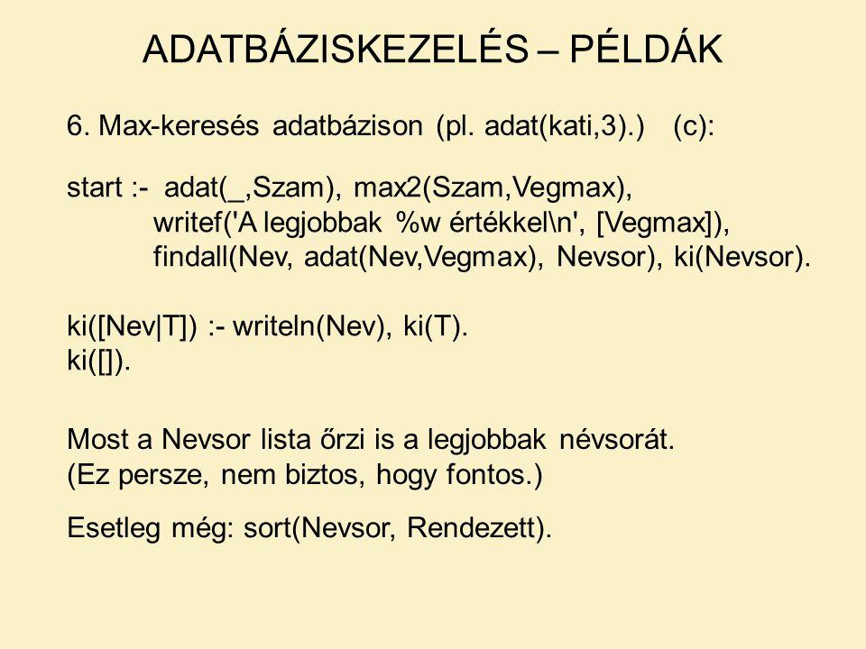 6. Max-keresés adatbázison (pl. adat(kati,3).)(c): start :- adat(_,Szam), max2(Szam,Vegmax), writef('A legjobbak %w értékkel\n', [Vegmax]), findall(Ne