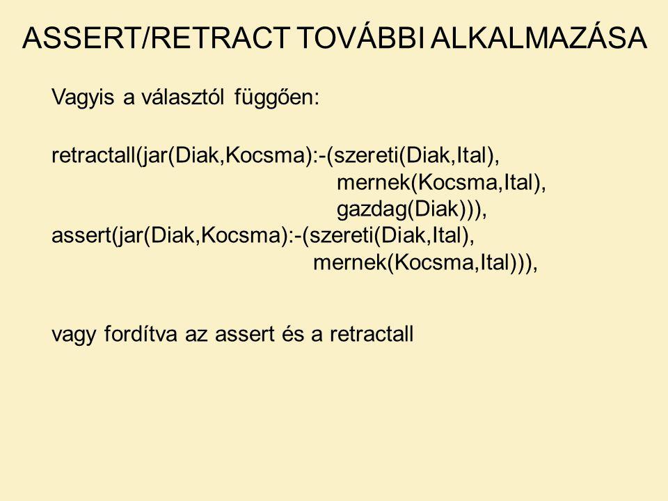 Vagyis a választól függően: ASSERT/RETRACT TOVÁBBI ALKALMAZÁSA retractall(jar(Diak,Kocsma):-(szereti(Diak,Ital), mernek(Kocsma,Ital), gazdag(Diak))), assert(jar(Diak,Kocsma):-(szereti(Diak,Ital), mernek(Kocsma,Ital))), vagy fordítva az assert és a retractall