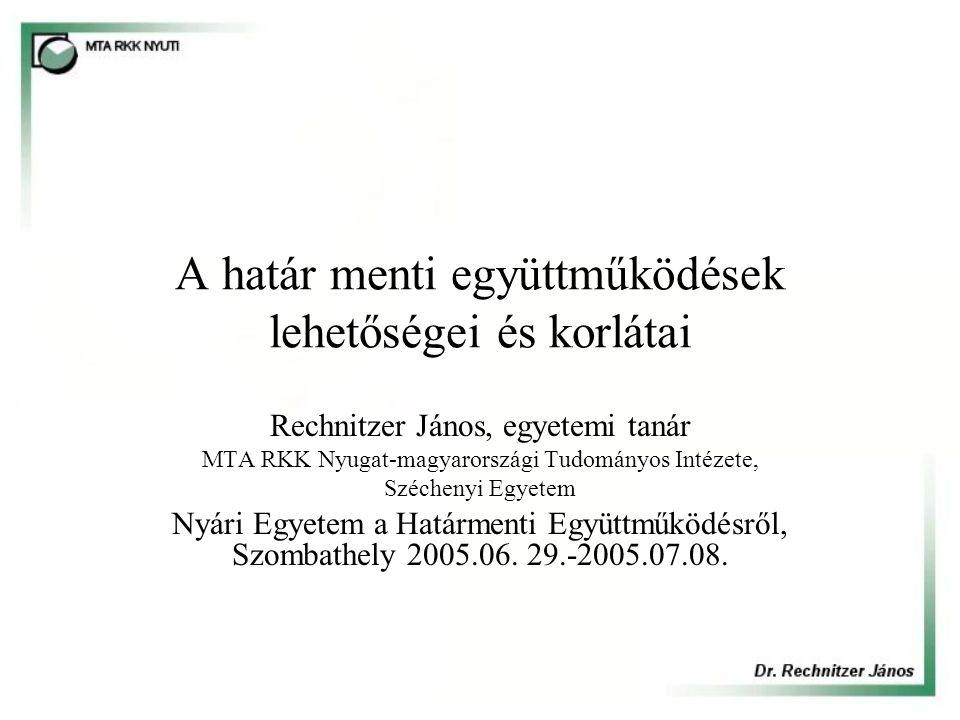 A határ menti együttműködések lehetőségei és korlátai Rechnitzer János, egyetemi tanár MTA RKK Nyugat-magyarországi Tudományos Intézete, Széchenyi Egyetem Nyári Egyetem a Határmenti Együttműködésről, Szombathely 2005.06.