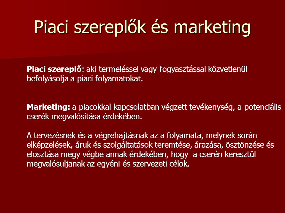 Piac Piac: a tényleges és potenciális vevők és eladók, valamint azok cserekapcsolatainak rendszere, melynek legfőbb tényezői a kereslet és kínálat, az