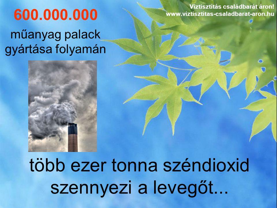 több ezer tonna széndioxid szennyezi a levegőt... Víztisztítás családbarát áron! www.viztisztitas-csaladbarat-aron.hu 600.000.000 műanyag palack gyárt