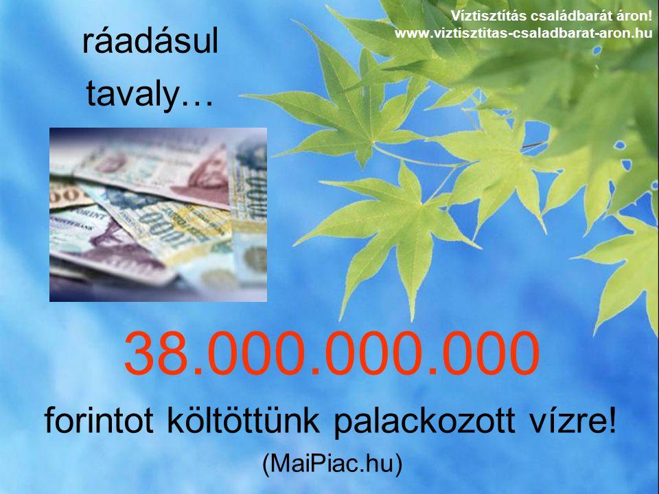 38.000.000.000 forintot költöttünk palackozott vízre! (MaiPiac.hu) ráadásul tavaly… Víztisztítás családbarát áron! www.viztisztitas-csaladbarat-aron.h