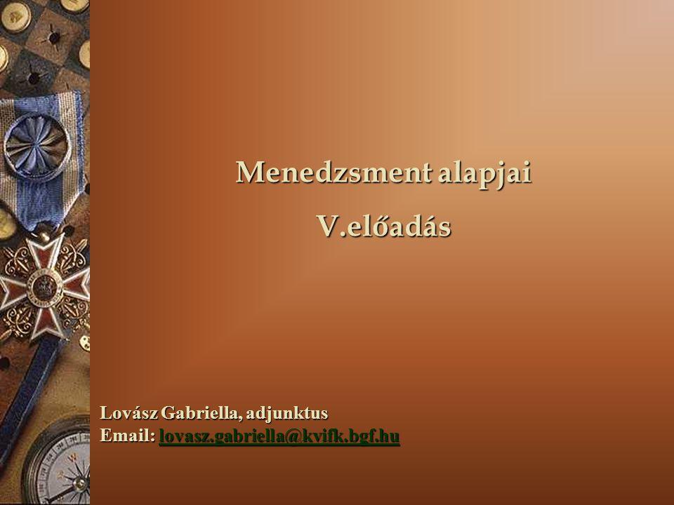 Menedzsment alapjai V.előadás Lovász Gabriella, adjunktus Email: lovasz.gabriella@kvifk.bgf.hu lovasz.gabriella@kvifk.bgf.hu