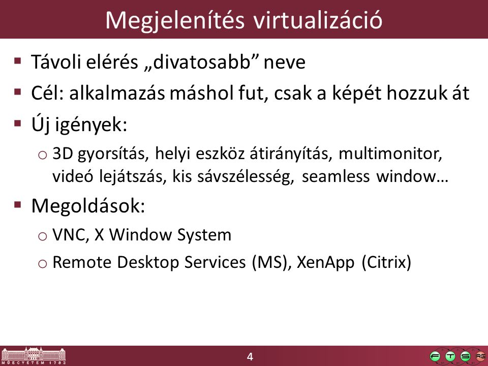"""4 Megjelenítés virtualizáció  Távoli elérés """"divatosabb neve  Cél: alkalmazás máshol fut, csak a képét hozzuk át  Új igények: o 3D gyorsítás, helyi eszköz átirányítás, multimonitor, videó lejátszás, kis sávszélesség, seamless window…  Megoldások: o VNC, X Window System o Remote Desktop Services (MS), XenApp (Citrix)"""