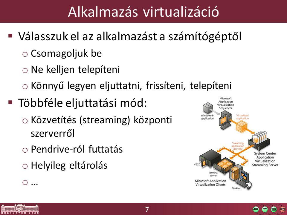 7 Alkalmazás virtualizáció  Válasszuk el az alkalmazást a számítógéptől o Csomagoljuk be o Ne kelljen telepíteni o Könnyű legyen eljuttatni, frissíte