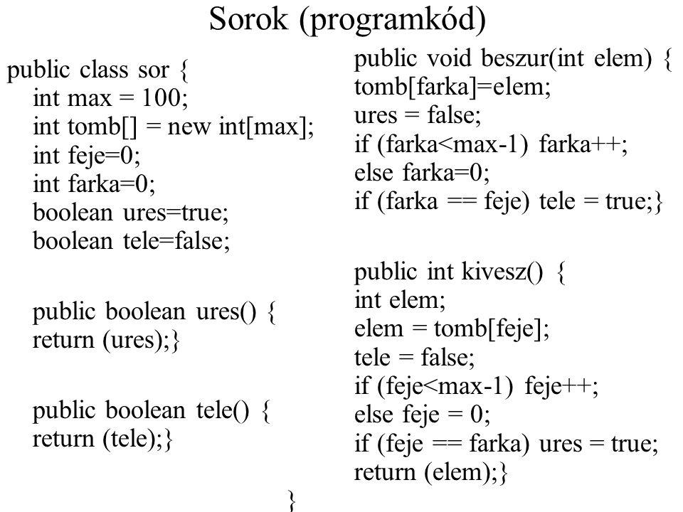 Sorok (programkód) public class sor { int max = 100; int tomb[] = new int[max]; int feje=0; int farka=0; boolean ures=true; boolean tele=false; public
