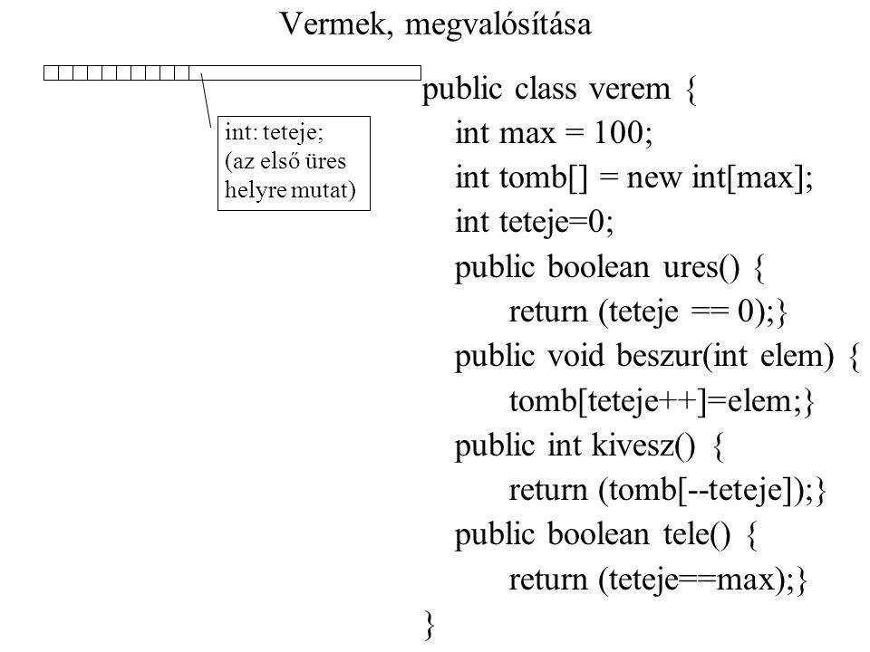 Vermek, megvalósítása public class verem { int max = 100; int tomb[] = new int[max]; int teteje=0; public boolean ures() { return (teteje == 0);} publ