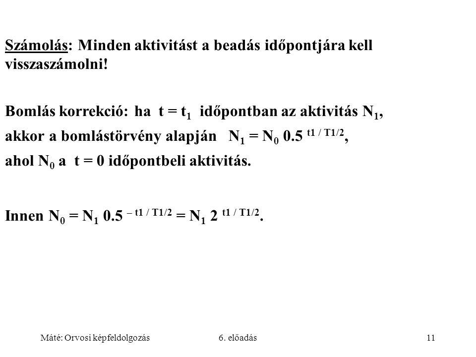 Máté: Orvosi képfeldolgozás6. előadás11 Számolás: Minden aktivitást a beadás időpontjára kell visszaszámolni! Bomlás korrekció: ha t = t 1 időpontban