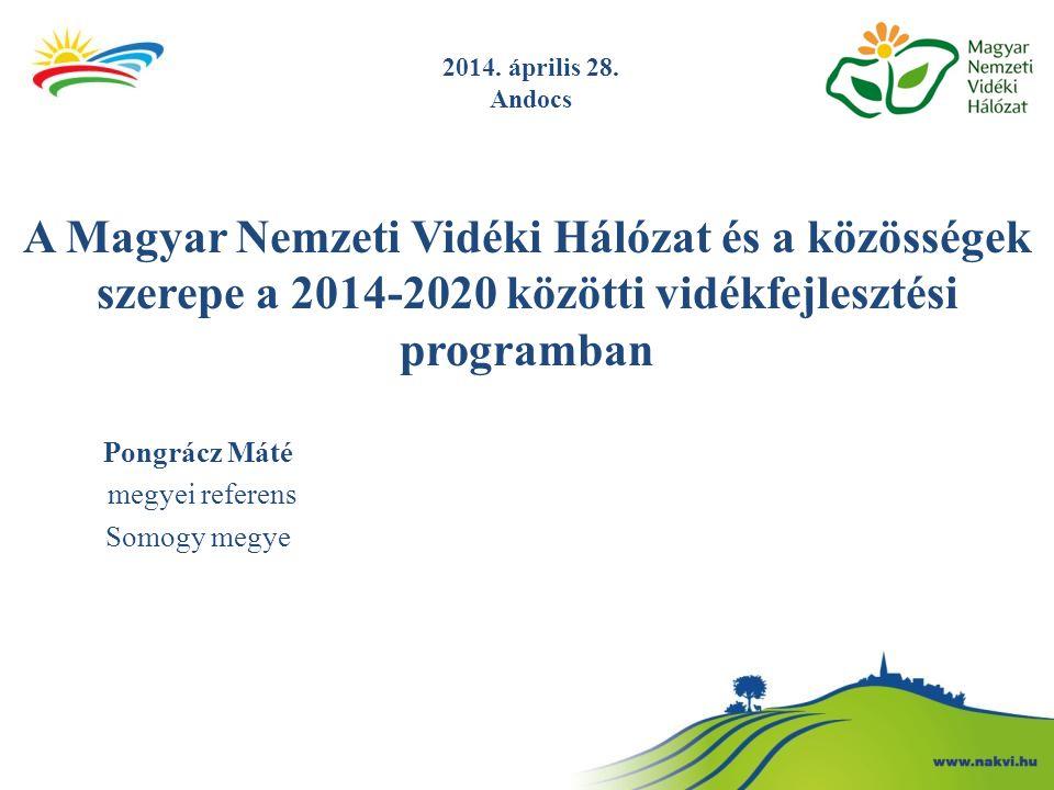 A Magyar Nemzeti Vidéki Hálózat és a közösségek szerepe a 2014-2020 közötti vidékfejlesztési programban Pongrácz Máté megyei referens Somogy megye 201