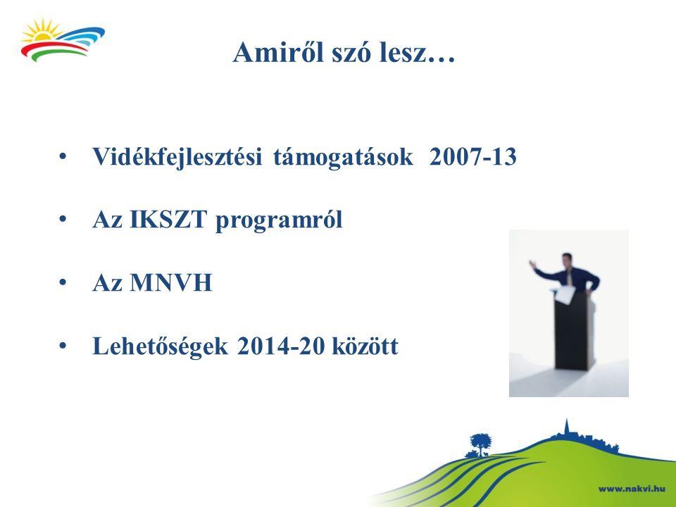 Amiről szó lesz… Vidékfejlesztési támogatások 2007-13 Az IKSZT programról Az MNVH Lehetőségek 2014-20 között