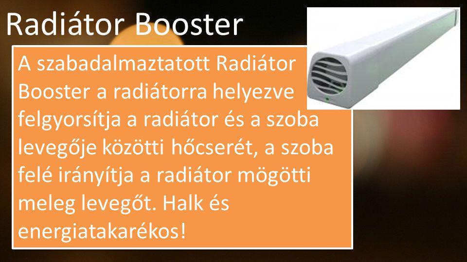 Radiátor Booster A szabadalmaztatott Radiátor Booster a radiátorra helyezve felgyorsítja a radiátor és a szoba levegője közötti hőcserét, a szoba felé irányítja a radiátor mögötti meleg levegőt.