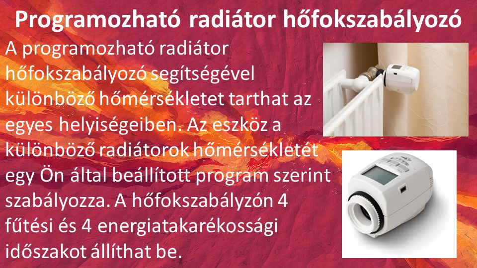 Programozható radiátor hőfokszabályozó A programozható radiátor hőfokszabályozó segítségével különböző hőmérsékletet tarthat az egyes helyiségeiben.