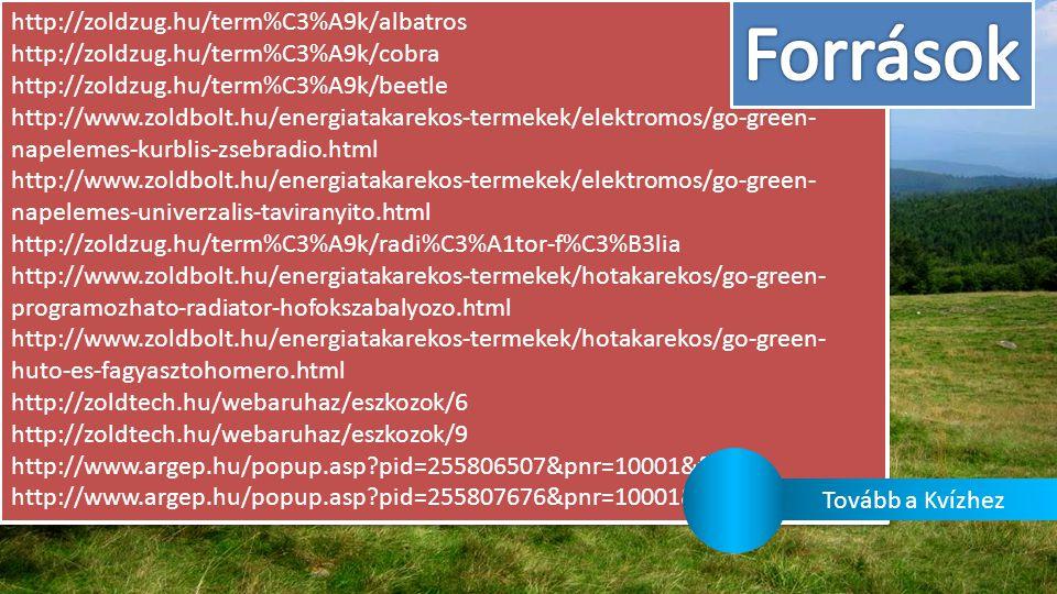 http://zoldzug.hu/term%C3%A9k/albatros http://zoldzug.hu/term%C3%A9k/cobra http://zoldzug.hu/term%C3%A9k/beetle http://www.zoldbolt.hu/energiatakarekos-termekek/elektromos/go-green- napelemes-kurblis-zsebradio.html http://www.zoldbolt.hu/energiatakarekos-termekek/elektromos/go-green- napelemes-univerzalis-taviranyito.html http://zoldzug.hu/term%C3%A9k/radi%C3%A1tor-f%C3%B3lia http://www.zoldbolt.hu/energiatakarekos-termekek/hotakarekos/go-green- programozhato-radiator-hofokszabalyozo.html http://www.zoldbolt.hu/energiatakarekos-termekek/hotakarekos/go-green- huto-es-fagyasztohomero.html http://zoldtech.hu/webaruhaz/eszkozok/6 http://zoldtech.hu/webaruhaz/eszkozok/9 http://www.argep.hu/popup.asp?pid=255806507&pnr=10001&foto=1 http://www.argep.hu/popup.asp?pid=255807676&pnr=10001&foto=1 http://zoldzug.hu/term%C3%A9k/albatros http://zoldzug.hu/term%C3%A9k/cobra http://zoldzug.hu/term%C3%A9k/beetle http://www.zoldbolt.hu/energiatakarekos-termekek/elektromos/go-green- napelemes-kurblis-zsebradio.html http://www.zoldbolt.hu/energiatakarekos-termekek/elektromos/go-green- napelemes-univerzalis-taviranyito.html http://zoldzug.hu/term%C3%A9k/radi%C3%A1tor-f%C3%B3lia http://www.zoldbolt.hu/energiatakarekos-termekek/hotakarekos/go-green- programozhato-radiator-hofokszabalyozo.html http://www.zoldbolt.hu/energiatakarekos-termekek/hotakarekos/go-green- huto-es-fagyasztohomero.html http://zoldtech.hu/webaruhaz/eszkozok/6 http://zoldtech.hu/webaruhaz/eszkozok/9 http://www.argep.hu/popup.asp?pid=255806507&pnr=10001&foto=1 http://www.argep.hu/popup.asp?pid=255807676&pnr=10001&foto=1 Tovább a Kvízhez
