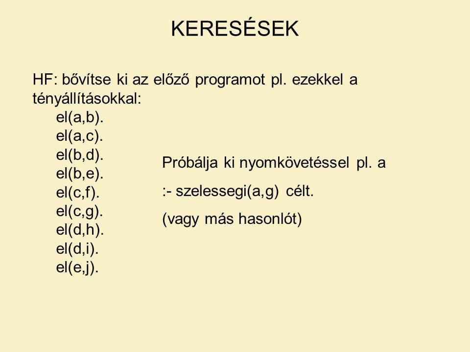 KERESÉSEK HF: bővítse ki az előző programot pl. ezekkel a tényállításokkal: el(a,b). el(a,c). el(b,d). el(b,e). el(c,f). el(c,g). el(d,h). el(d,i). el