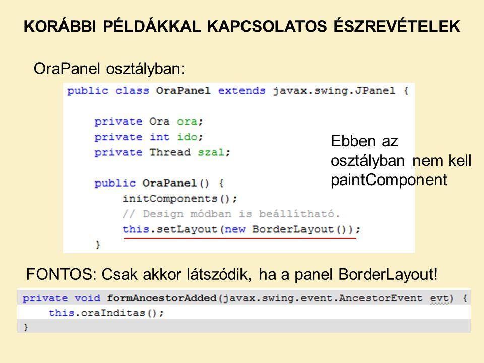 OraPanel osztályban: KORÁBBI PÉLDÁKKAL KAPCSOLATOS ÉSZREVÉTELEK Ebben az osztályban nem kell paintComponent FONTOS: Csak akkor látszódik, ha a panel BorderLayout!