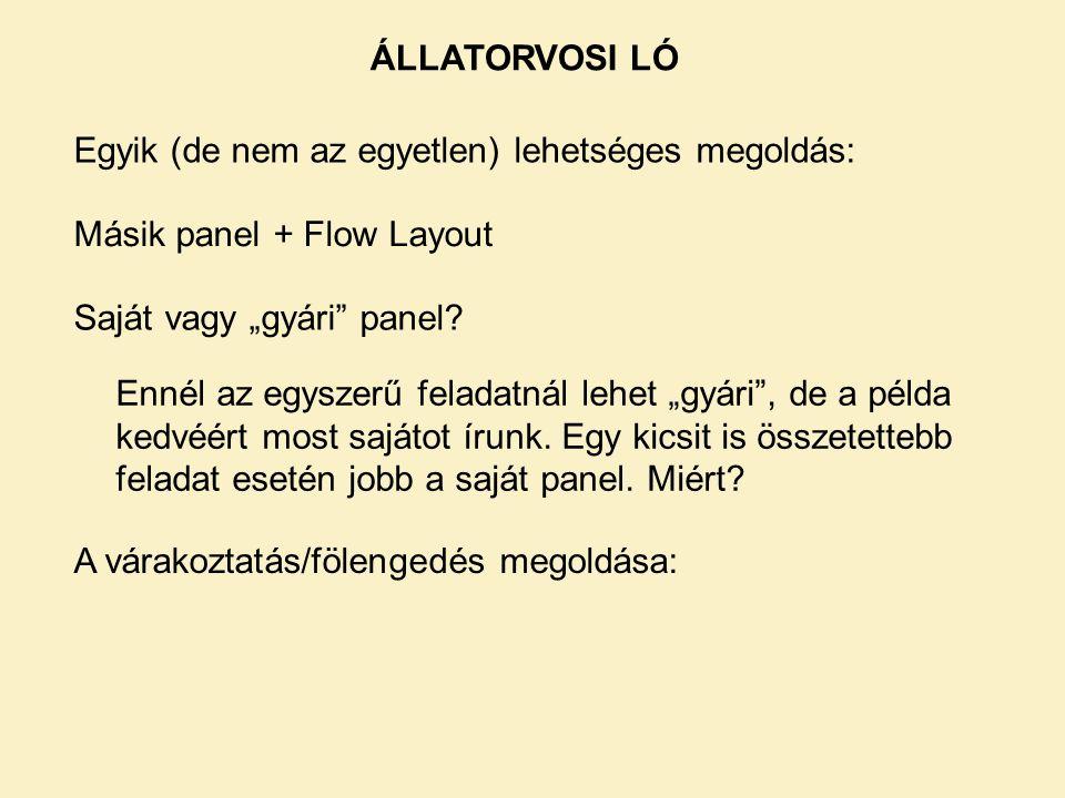 """ÁLLATORVOSI LÓ Egyik (de nem az egyetlen) lehetséges megoldás: Másik panel + Flow Layout Saját vagy """"gyári panel."""