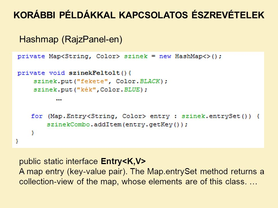 KORÁBBI PÉLDÁKKAL KAPCSOLATOS ÉSZREVÉTELEK Hashmap (RajzPanel-en) A konkrét feladat (szerintem) nem igényli a hashmap alkalmazását, de nagyon jó példa arra, hogy általában hogyan lehet használni.